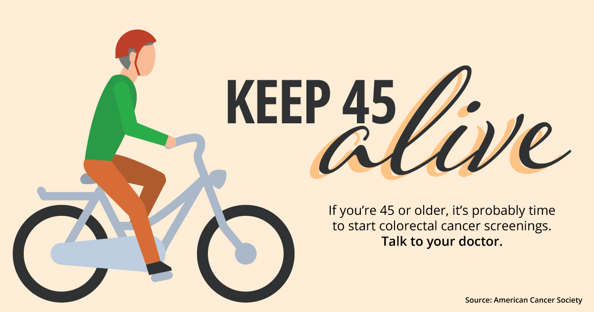 Keep 45 alive. If you're 45 or older, it's probably time to start colorectal cancer screenings. Talk to your doctor.